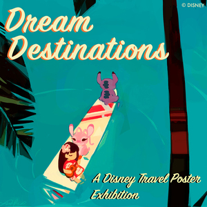 DREAM DESTINATIONS: A Disney Travel Poster Exhibition