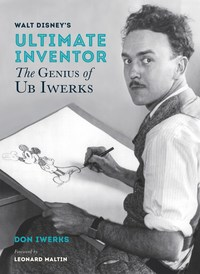 Walt Disney's Ultimate Inventor: The Genius of Ub Iwerks